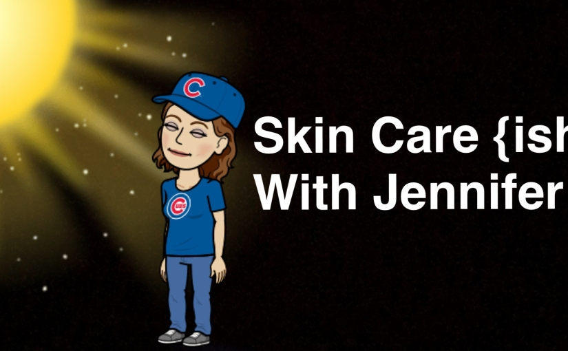 Skin Care {ish} With Jennifer
