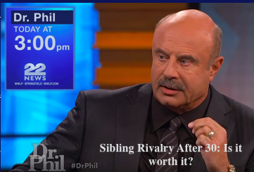 Today on Dr. Phil: Sibling Rivalry after 30..